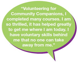 """Volunteering for Community Companions, I completed many courses. I am so thrilled, it has helped greatly to get me where I am today. I have voluntary skills behind me that no one can take away from me."""