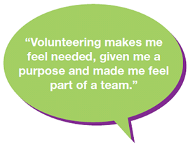 """Volunteering makes me feel needed, given me a purpose and made me feel part of a team."""
